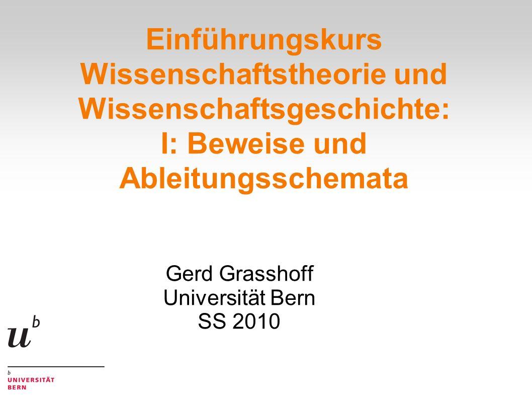 Einführungskurs Wissenschaftstheorie und Wissenschaftsgeschichte: I: Beweise und Ableitungsschemata Gerd Grasshoff Universität Bern SS 2010