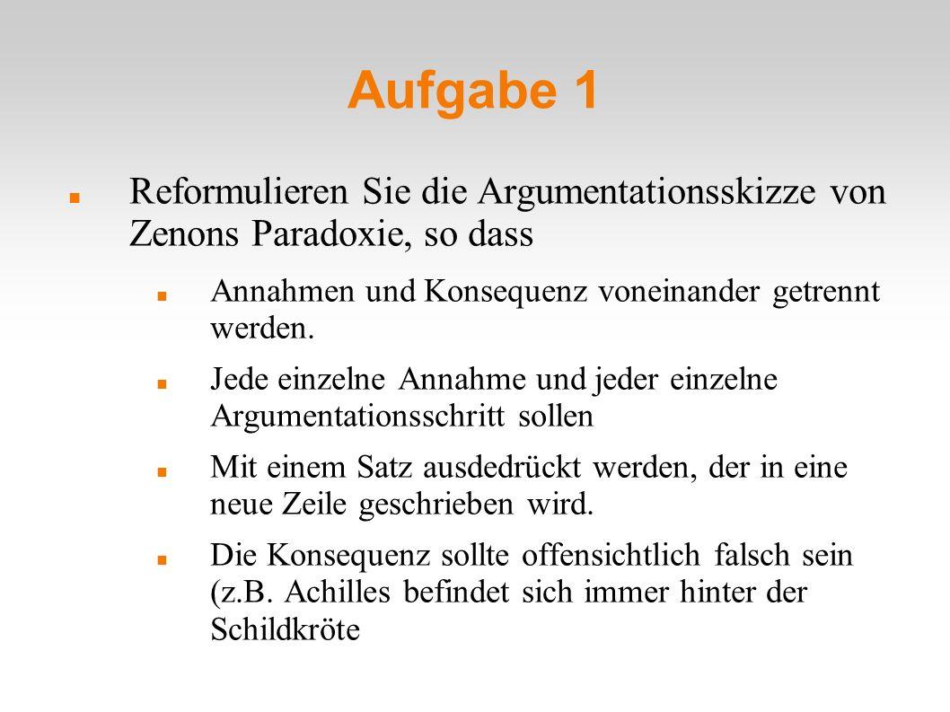 Aufgabe 1 Reformulieren Sie die Argumentationsskizze von Zenons Paradoxie, so dass Annahmen und Konsequenz voneinander getrennt werden. Jede einzelne