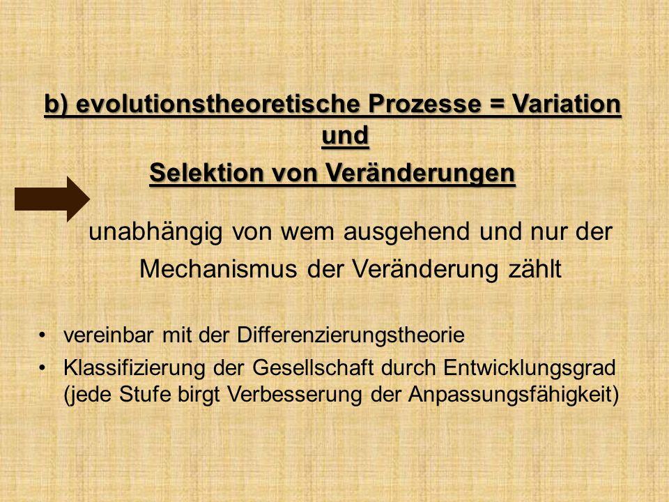 b) evolutionstheoretische Prozesse = Variation und Selektion von Veränderungen unabhängig von wem ausgehend und nur der Mechanismus der Veränderung zählt vereinbar mit der Differenzierungstheorie Klassifizierung der Gesellschaft durch Entwicklungsgrad (jede Stufe birgt Verbesserung der Anpassungsfähigkeit)