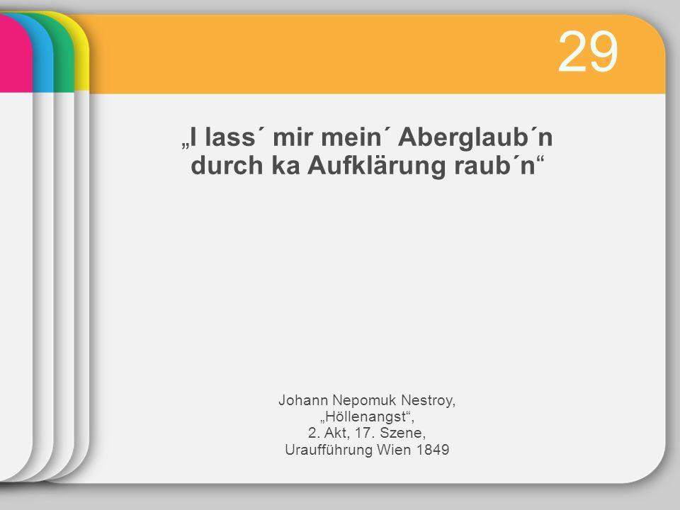 29 I lass´ mir mein´ Aberglaub´n durch ka Aufklärung raub´n Johann Nepomuk Nestroy, Höllenangst, 2.