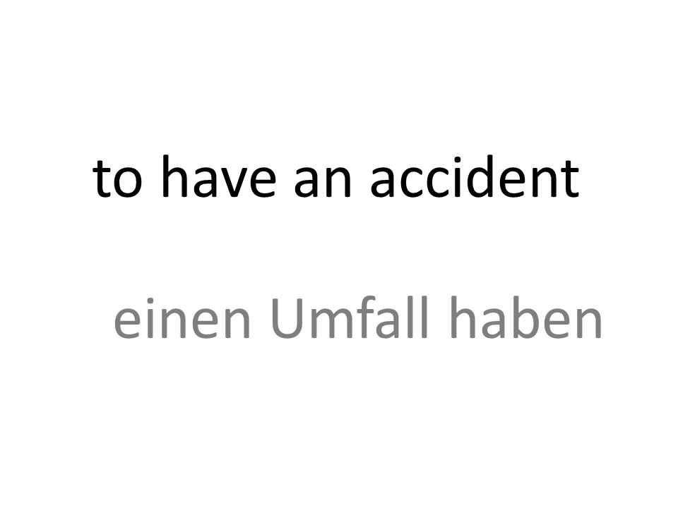 to have an accident einen Umfall haben