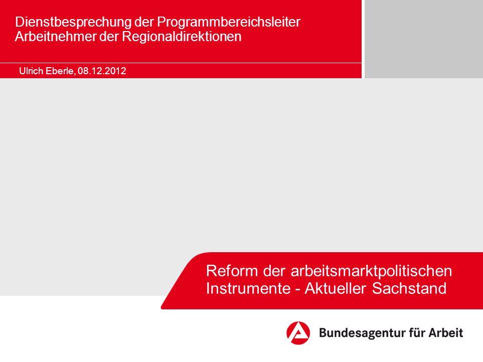 Reform der arbeitsmarktpolitischen Instrumente - Aktueller Sachstand Ulrich Eberle, 08.12.2012 Dienstbesprechung der Programmbereichsleiter Arbeitnehm