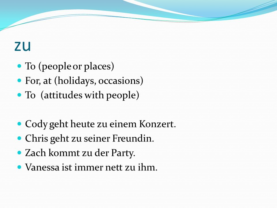 zu To (people or places) For, at (holidays, occasions) To (attitudes with people) Cody geht heute zu einem Konzert.
