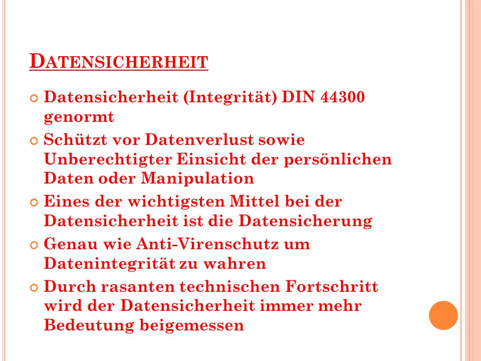 D ATENSICHERHEIT Datensicherheit (Integrität) DIN 44300 genormt Schützt vor Datenverlust sowie Unberechtigter Einsicht der persönlichen Daten oder Man