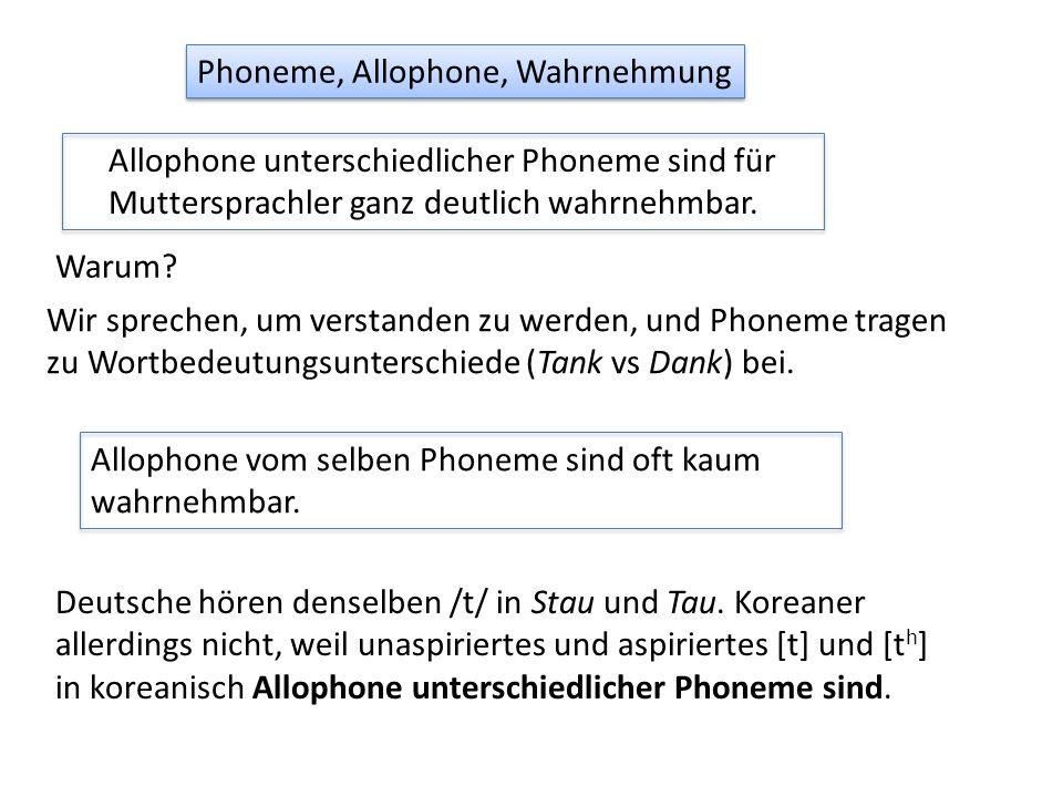 Phoneme, Allophone, Wahrnehmung Allophone unterschiedlicher Phoneme sind für Muttersprachler ganz deutlich wahrnehmbar. Allophone vom selben Phoneme s