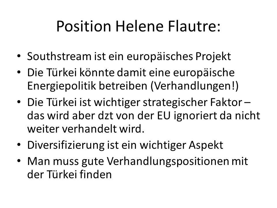 Position Helene Flautre: Southstream ist ein europäisches Projekt Die Türkei könnte damit eine europäische Energiepolitik betreiben (Verhandlungen!) Die Türkei ist wichtiger strategischer Faktor – das wird aber dzt von der EU ignoriert da nicht weiter verhandelt wird.