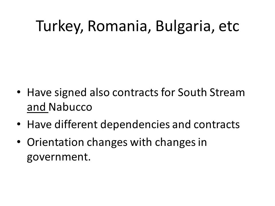 Turkey, Romania, Bulgaria, etc Have signed also contracts for South Stream and Nabucco Have different dependencies and contracts Orientation changes with changes in government.