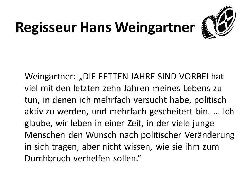 Regisseur Hans Weingartner Weingartner: DIE FETTEN JAHRE SIND VORBEI hat viel mit den letzten zehn Jahren meines Lebens zu tun, in denen ich mehrfach versucht habe, politisch aktiv zu werden, und mehrfach gescheitert bin....