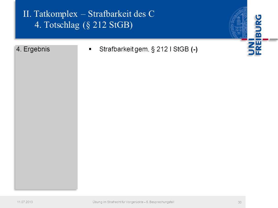 II. Tatkomplex – Strafbarkeit des C 4. Totschlag (§ 212 StGB) 4. Ergebnis Strafbarkeit gem. § 212 I StGB (-) 11.07.2013Übung im Strafrecht für Vorgerü