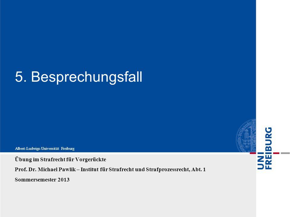 Albert-Ludwigs-Universität Freiburg 5. Besprechungsfall Übung im Strafrecht für Vorgerückte Prof. Dr. Michael Pawlik – Institut für Strafrecht und Str