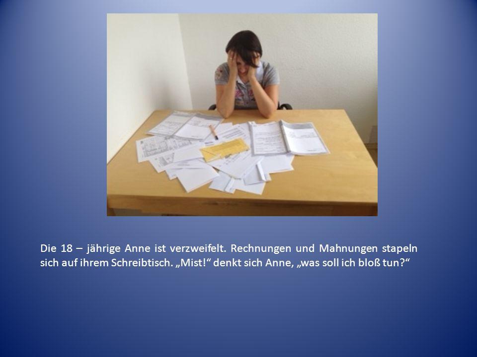 Die 18 – jährige Anne ist verzweifelt. Rechnungen und Mahnungen stapeln sich auf ihrem Schreibtisch. Mist! denkt sich Anne, was soll ich bloß tun?