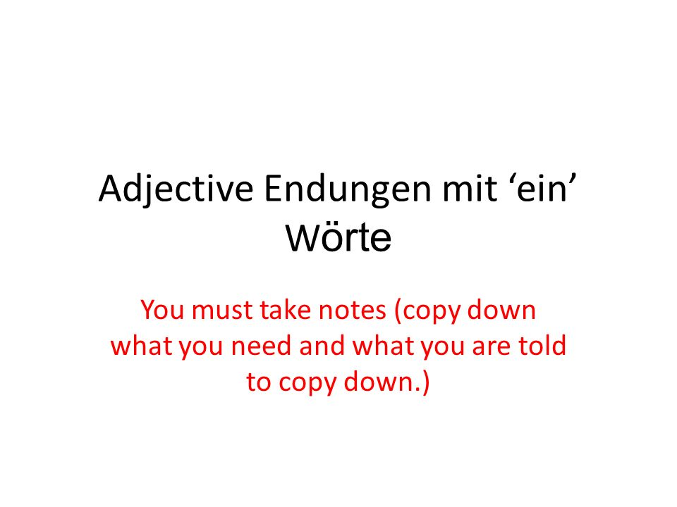 Adjective Endungen mit ein W örte You must take notes (copy down what you need and what you are told to copy down.)
