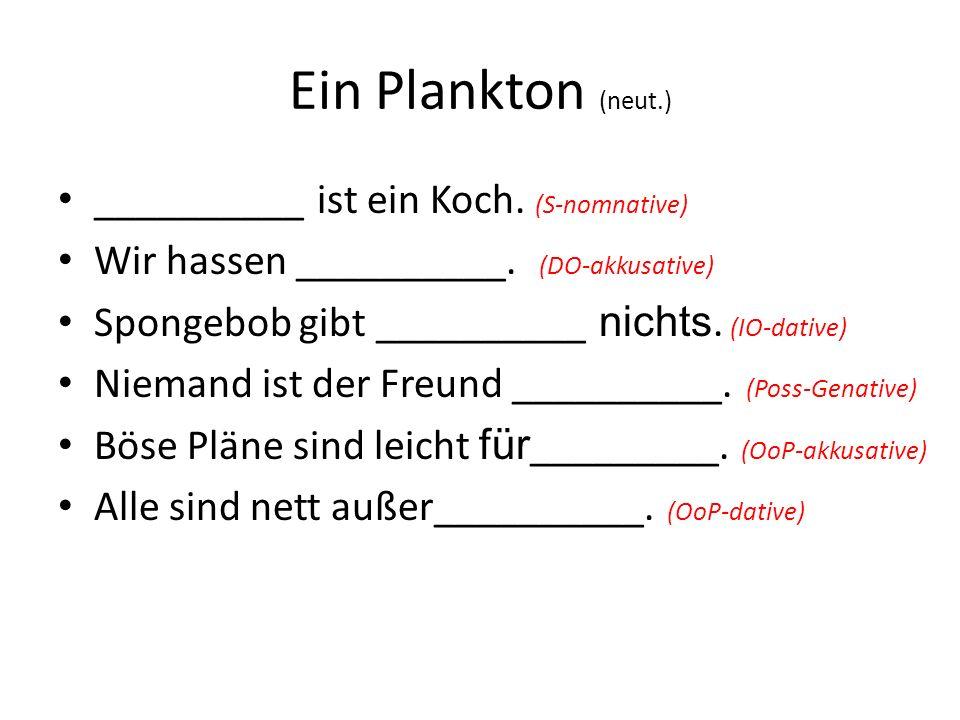 Ein Plankton (neut.) __________ ist ein Koch. (S-nomnative) Wir hassen __________. (DO-akkusative) Spongebob gibt __________ nichts. (IO-dative) Niema