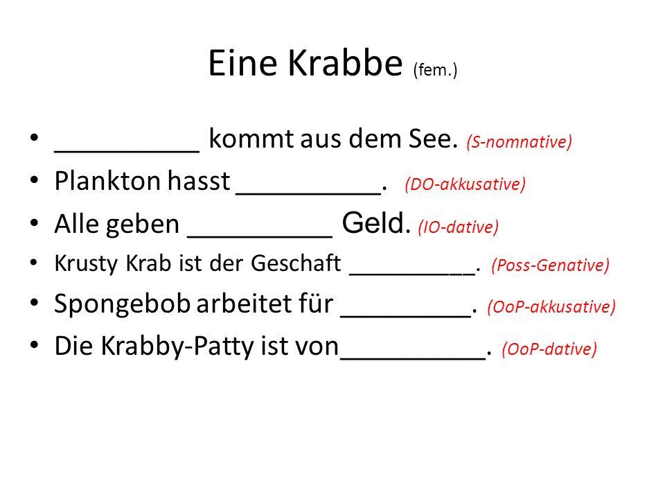 Eine Krabbe (fem.) __________ kommt aus dem See. (S-nomnative) Plankton hasst __________. (DO-akkusative) Alle geben __________ Geld. (IO-dative) Krus