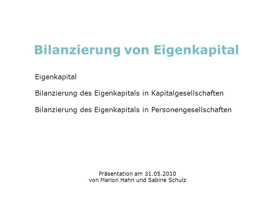 Bilanzierung von Eigenkapital Marktorientierte Unternehmensführung: Accounting Marion Hahn und Sabine Schulz 31.05.2010 Eigenkapital Definition: Eigenkapital ist das von Eigentümern und Miteigentümern (Gesellschaftern) dem Unternehmen unbefristet zur Verfügung gestellte Geld- oder Sachkapital, das mit dem Risiko behaftet ist, von Verlusten aufgezehrt zu werden (Haftungs-/Risikokapital).