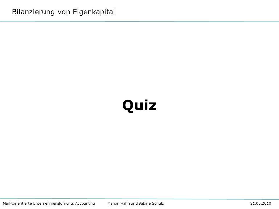 Bilanzierung von Eigenkapital Marktorientierte Unternehmensführung: Accounting Marion Hahn und Sabine Schulz 31.05.2010 Quiz
