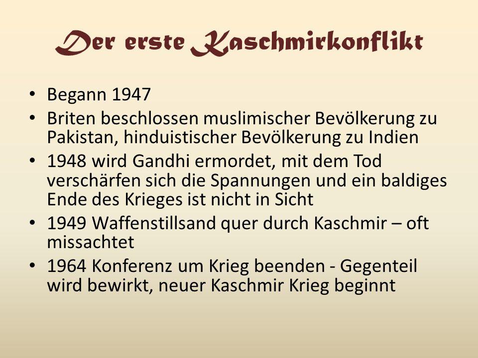 Der erste Kaschmirkonflikt Begann 1947 Briten beschlossen muslimischer Bevölkerung zu Pakistan, hinduistischer Bevölkerung zu Indien 1948 wird Gandhi ermordet, mit dem Tod verschärfen sich die Spannungen und ein baldiges Ende des Krieges ist nicht in Sicht 1949 Waffenstillsand quer durch Kaschmir – oft missachtet 1964 Konferenz um Krieg beenden - Gegenteil wird bewirkt, neuer Kaschmir Krieg beginnt