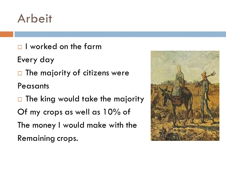 Arbeit I worked on the farm Every day The majority of citizens were Peasants The king would take the majority Of my crops as well as 10% of The money I would make with the Remaining crops.