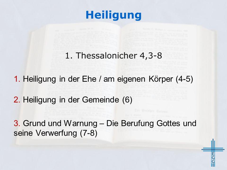 Heiligung 1. Heiligung in der Ehe / am eigenen Körper (4-5) 2. Heiligung in der Gemeinde (6) 3. Grund und Warnung – Die Berufung Gottes und seine Verw