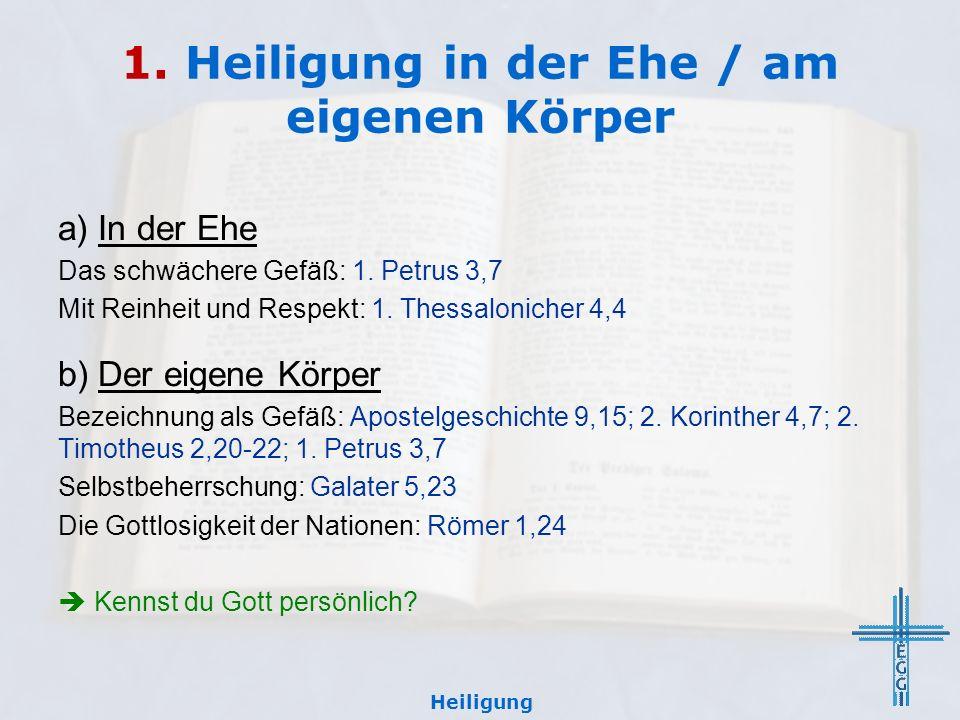 1. Heiligung in der Ehe / am eigenen Körper a) In der Ehe Das schwächere Gefäß: 1. Petrus 3,7 Mit Reinheit und Respekt: 1. Thessalonicher 4,4 b) Der e