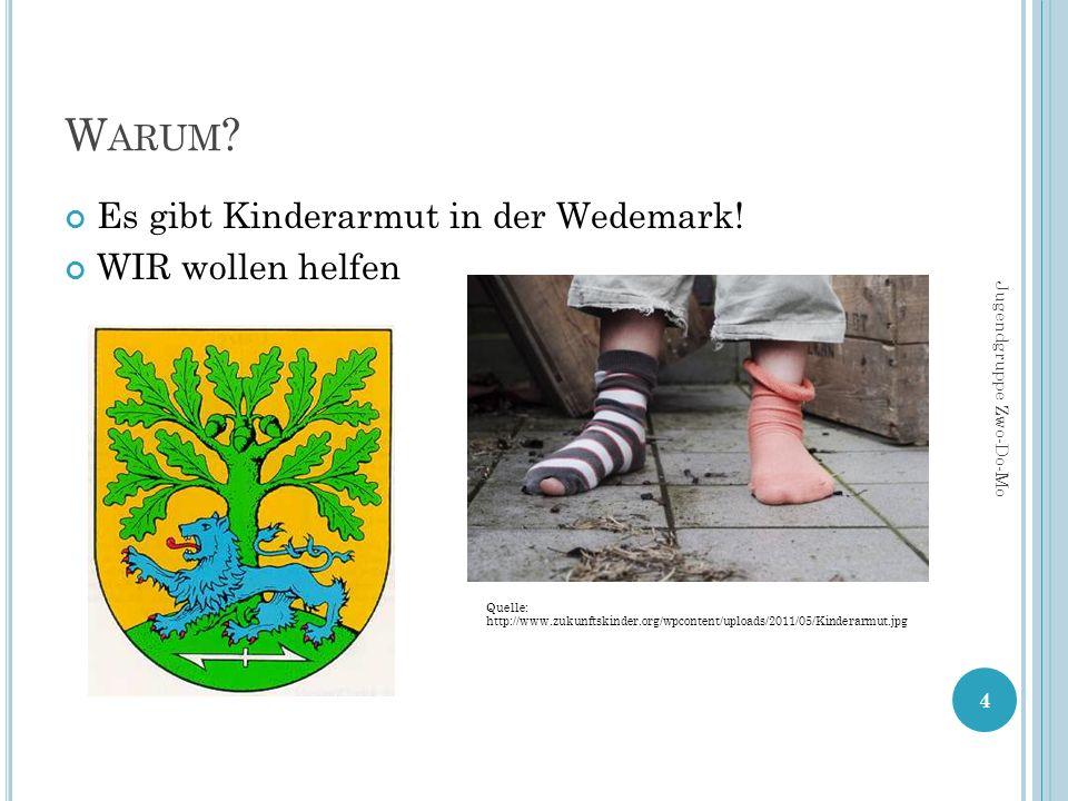 W ARUM ? Es gibt Kinderarmut in der Wedemark! WIR wollen helfen 4 Jugendgruppe Zwo-Do-Mo Quelle: http://www.zukunftskinder.org/wpcontent/uploads/2011/