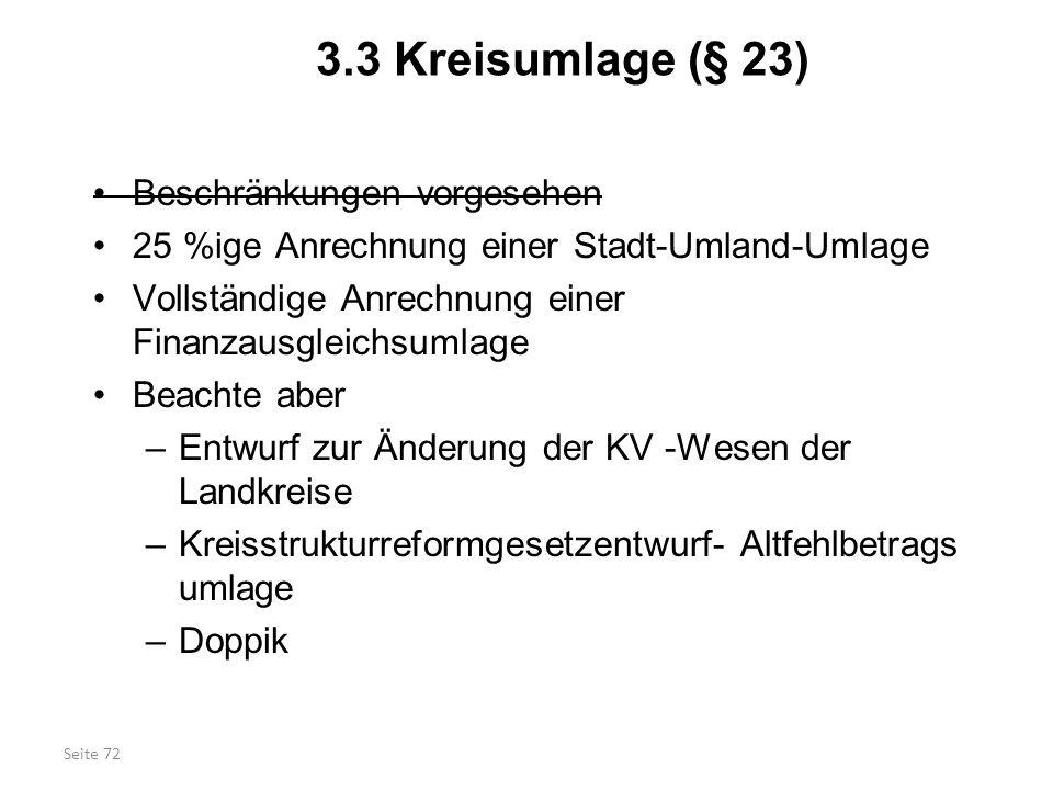 Seite 72 3.3 Kreisumlage (§ 23) Beschränkungen vorgesehen 25 %ige Anrechnung einer Stadt-Umland-Umlage Vollständige Anrechnung einer Finanzausgleichsu