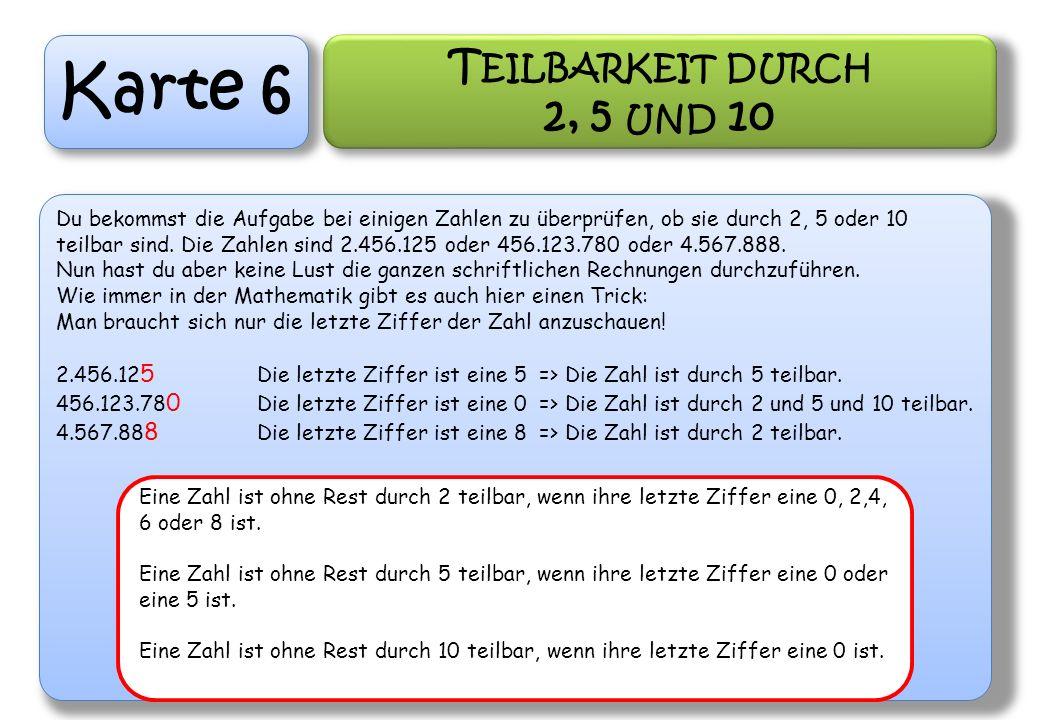 Karte 6 T EILBARKEIT DURCH 2, 5 UND 10 Du bekommst die Aufgabe bei einigen Zahlen zu überprüfen, ob sie durch 2, 5 oder 10 teilbar sind. Die Zahlen si