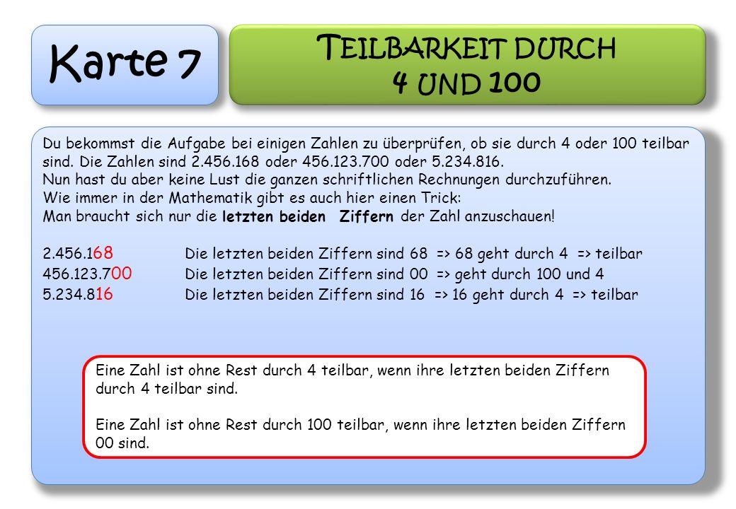 Karte 7 T EILBARKEIT DURCH 4 UND 100 Du bekommst die Aufgabe bei einigen Zahlen zu überprüfen, ob sie durch 4 oder 100 teilbar sind. Die Zahlen sind 2