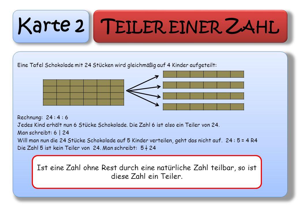 Karte 2 T EILER EINER Z AHL Eine Tafel Schokolade mit 24 Stücken wird gleichmäßig auf 4 Kinder aufgeteilt: Rechnung: 24 : 4 : 6 Jedes Kind erhält nun