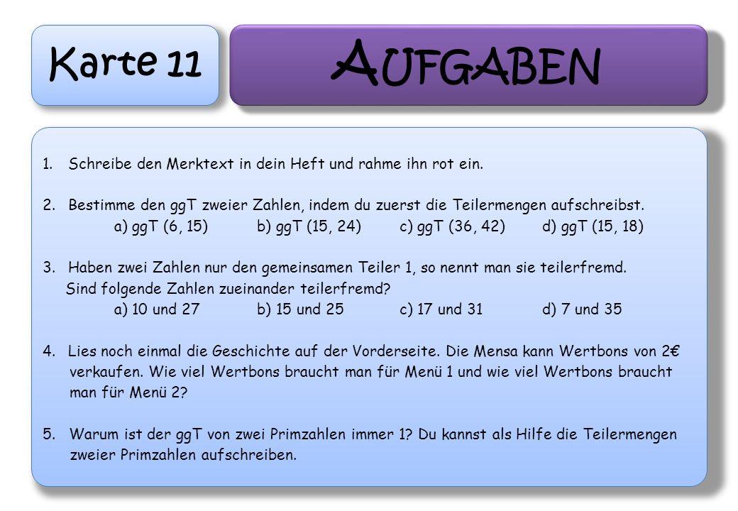 Karte 11 A UFGABEN 1.Schreibe den Merktext in dein Heft und rahme ihn rot ein. 2.Bestimme den ggT zweier Zahlen, indem du zuerst die Teilermengen aufs