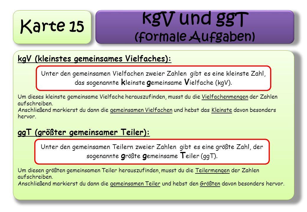 Karte 15 kgV und ggT (formale Aufgaben) kgV (kleinstes gemeinsames Vielfaches): Um dieses kleinste gemeinsame Vielfache herauszufinden, musst du die V