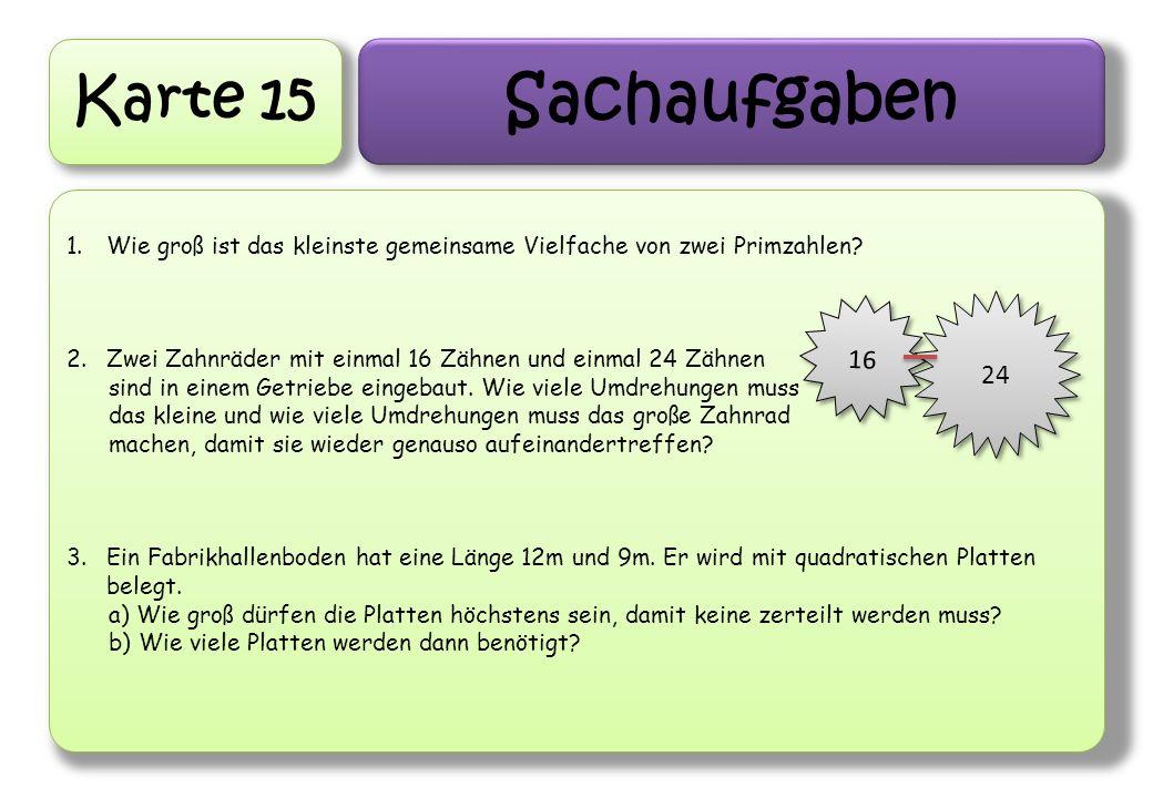 Karte 15 Sachaufgaben 1.Wie groß ist das kleinste gemeinsame Vielfache von zwei Primzahlen? 2.Zwei Zahnräder mit einmal 16 Zähnen und einmal 24 Zähnen