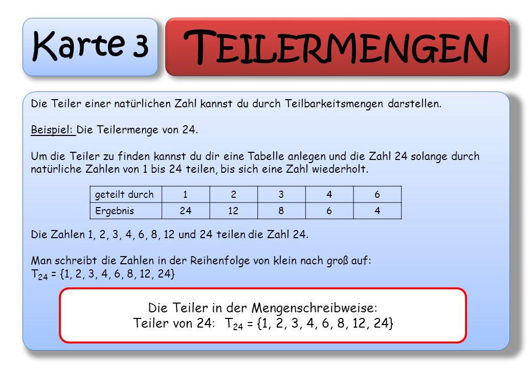 Karte 3 T EILERMENGEN Die Teiler einer natürlichen Zahl kannst du durch Teilbarkeitsmengen darstellen. Beispiel: Die Teilermenge von 24. Um die Teiler