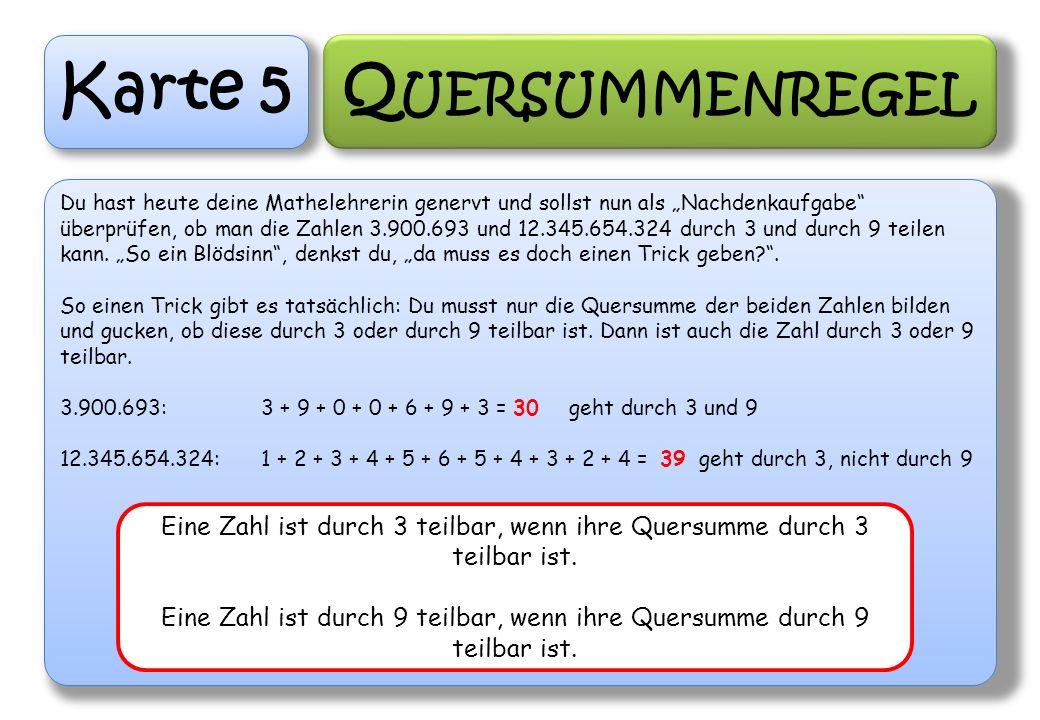 Karte 5 Q UERSUMMENREGEL Du hast heute deine Mathelehrerin genervt und sollst nun als Nachdenkaufgabe überprüfen, ob man die Zahlen 3.900.693 und 12.3