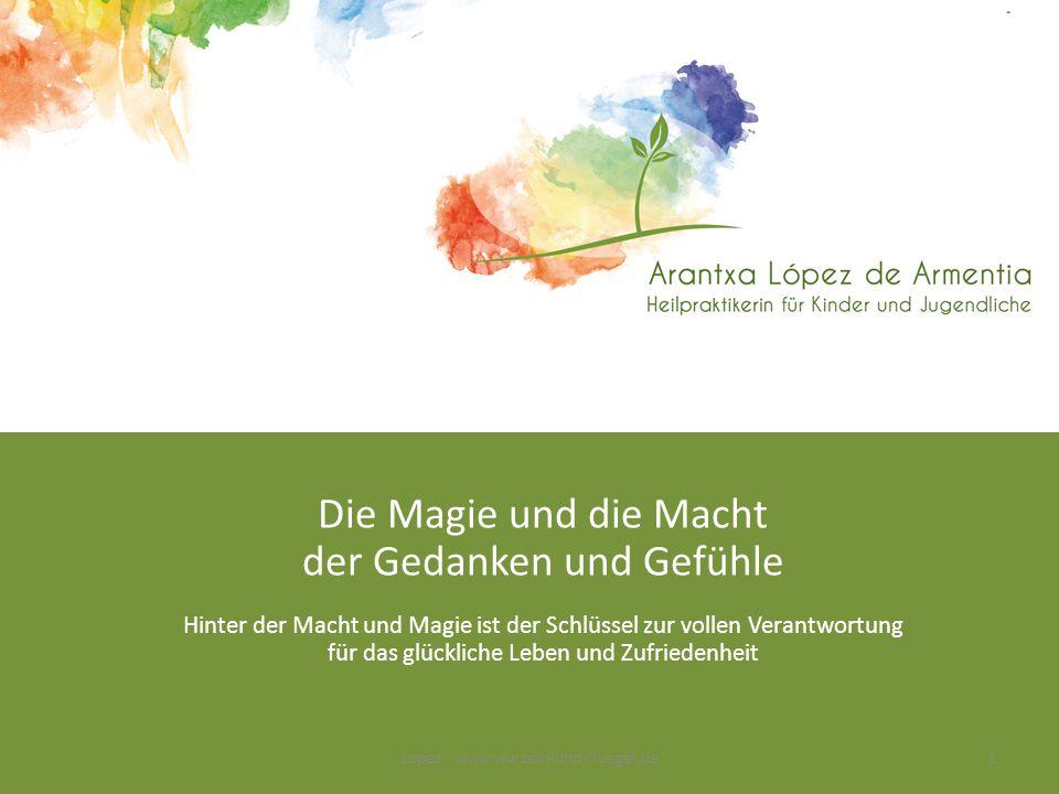 Die Magie und die Macht der Gedanken und Gefühle Hinter der Macht und Magie ist der Schlüssel zur vollen Verantwortung für das glückliche Leben und Zufriedenheit Lopez · www.wurzeln-und-fluegel.de1
