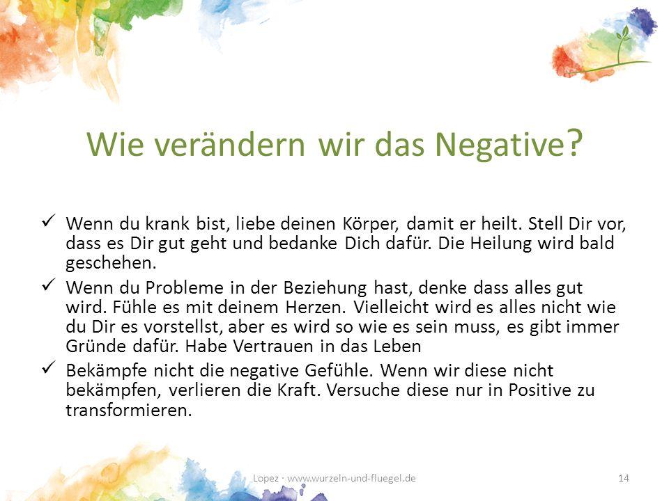 Wie verändern wir das Negative .Wenn du krank bist, liebe deinen Körper, damit er heilt.
