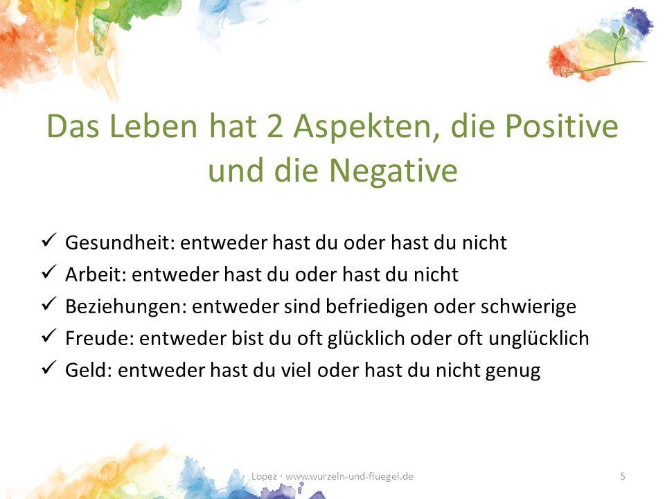 Das Leben hat 2 Aspekten, die Positive und die Negative Gesundheit: entweder hast du oder hast du nicht Arbeit: entweder hast du oder hast du nicht Beziehungen: entweder sind befriedigen oder schwierige Freude: entweder bist du oft glücklich oder oft unglücklich Geld: entweder hast du viel oder hast du nicht genug Lopez · www.wurzeln-und-fluegel.de5