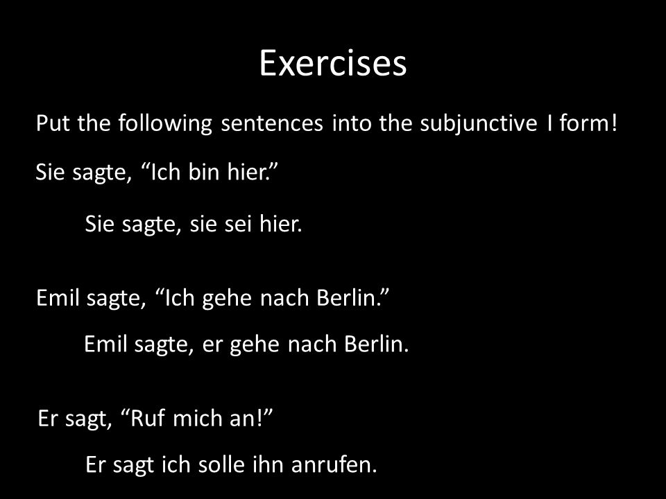 Exercises Put the following sentences into the subjunctive I form! Sie sagte, Ich bin hier. Sie sagte, sie sei hier. Er sagt, Ruf mich an! Er sagt ich