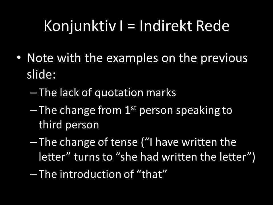 Konjunktiv I = Indirekt Rede Note with the examples on the previous slide: – The lack of quotation marks – The change from 1 st person speaking to thi