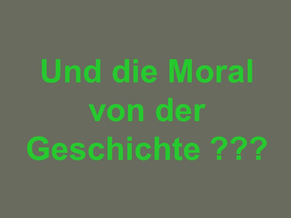 Und die Moral von der Geschichte ???