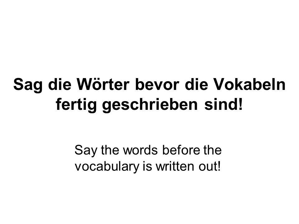 Sag die Wörter bevor die Vokabeln fertig geschrieben sind.