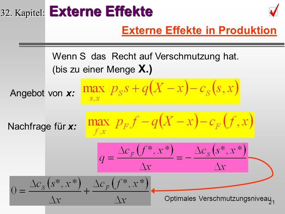 20 Externe Effekte 32. Kapitel: Externe Effekte Externe Effekte in Produktion Wenn F ein Recht auf sauberes Wasser hat. Nachfrage für x: Angebot von x