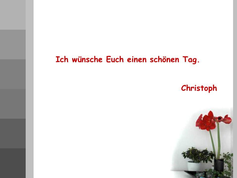 Ich wünsche Euch einen schönen Tag. Christoph
