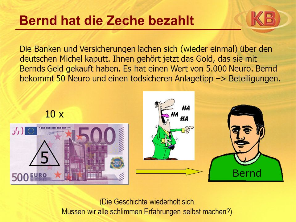 Bernd hat die Zeche bezahlt Die Banken und Versicherungen lachen sich (wieder einmal) über den deutschen Michel kaputt. Ihnen gehört jetzt das Gold, d
