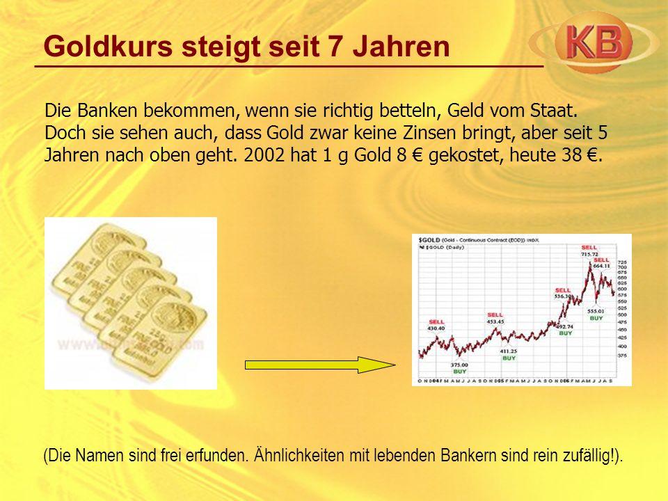 Goldkurs steigt seit 7 Jahren Die Banken bekommen, wenn sie richtig betteln, Geld vom Staat. Doch sie sehen auch, dass Gold zwar keine Zinsen bringt,