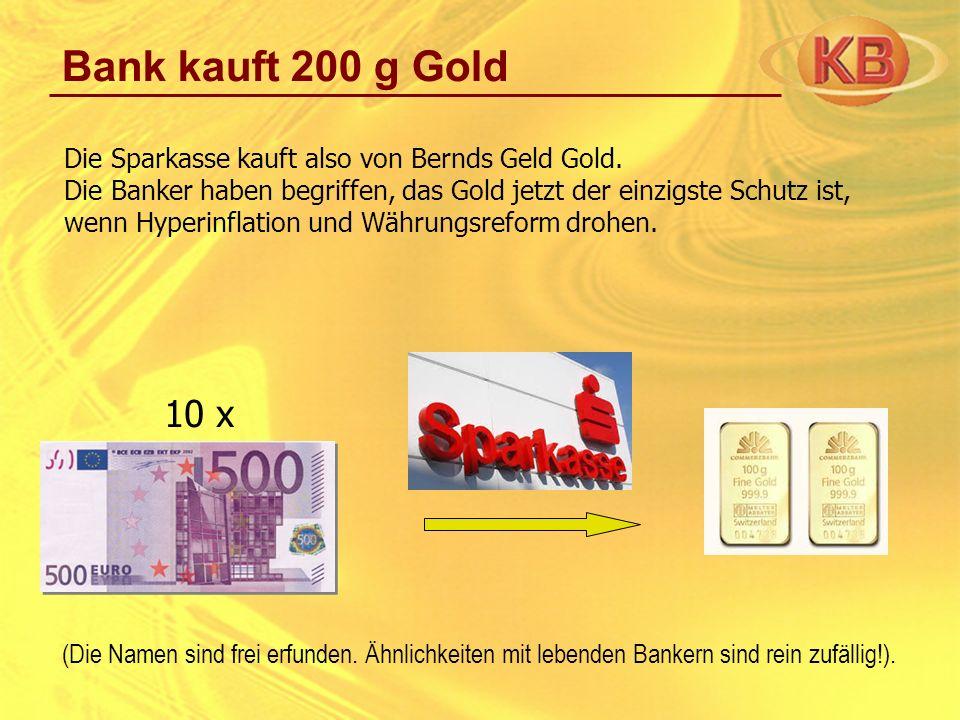 Bank kauft 200 g Gold Die Sparkasse kauft also von Bernds Geld Gold. Die Banker haben begriffen, das Gold jetzt der einzigste Schutz ist, wenn Hyperin