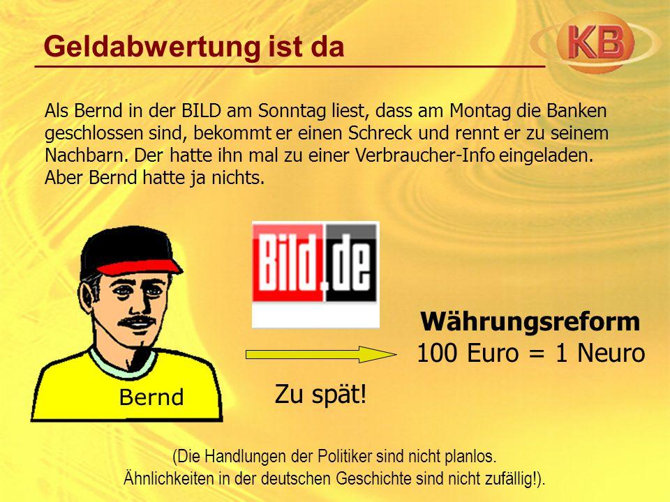 Geldabwertung ist da Als Bernd in der BILD am Sonntag liest, dass am Montag die Banken geschlossen sind, bekommt er einen Schreck und rennt er zu sein