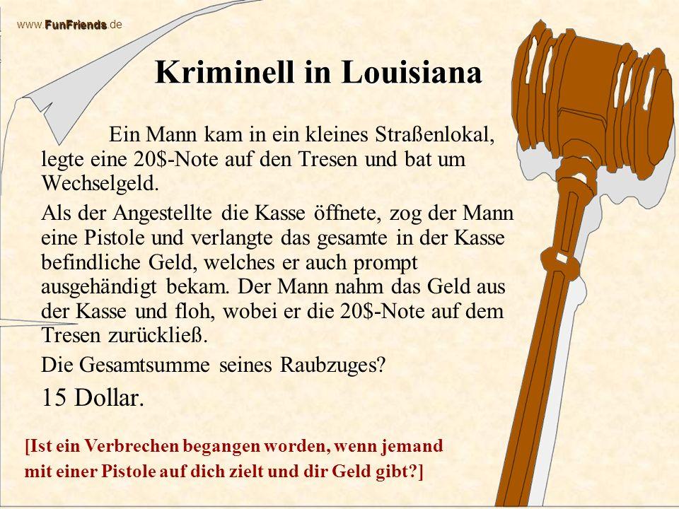 FunFriends www.FunFriends.de Kriminell in Louisiana Ein Mann kam in ein kleines Straßenlokal, legte eine 20$-Note auf den Tresen und bat um Wechselgeld.