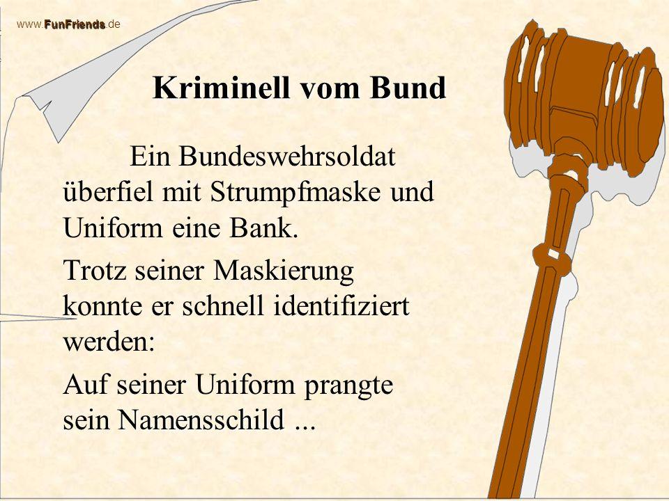 FunFriends www.FunFriends.de Kriminell vom Bund Ein Bundeswehrsoldat überfiel mit Strumpfmaske und Uniform eine Bank.