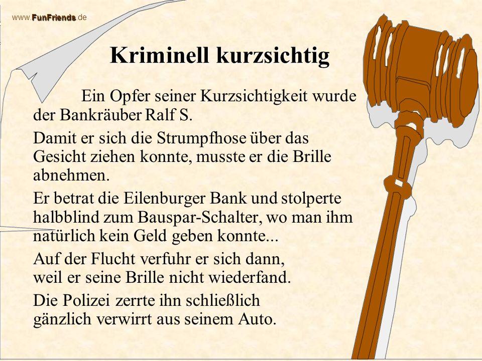 FunFriends www.FunFriends.de Kriminell kurzsichtig Ein Opfer seiner Kurzsichtigkeit wurde der Bankräuber Ralf S.